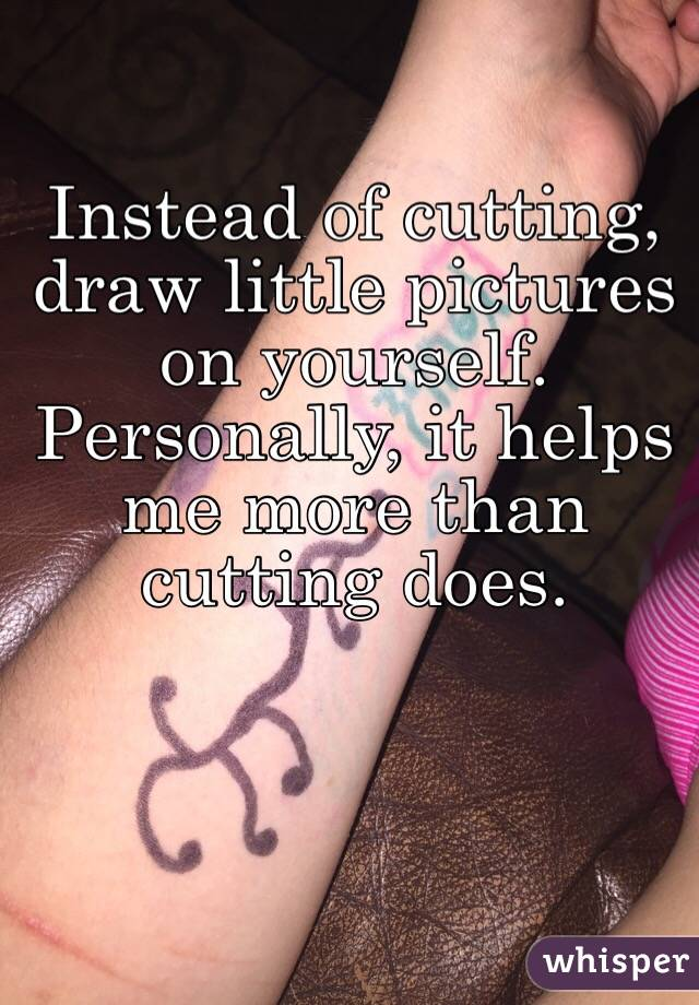 Instead of cutting, draw little pictures on yourself ...