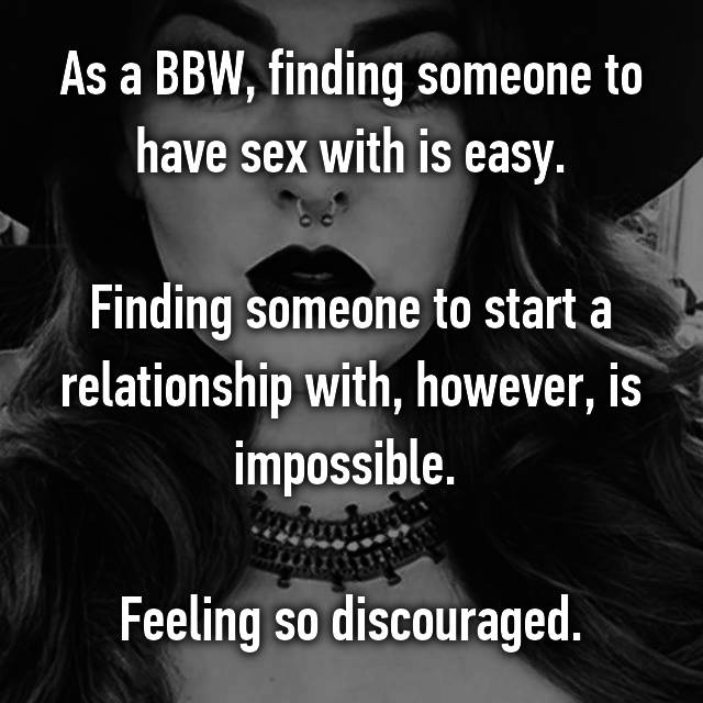 As a BBW, finding someone to have sex with is easy.  Finding someone to start a relationship with, however, is impossible.   Feeling so discouraged.