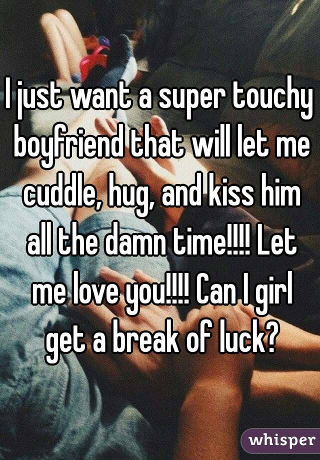 I Want To Cuddle With You Quotes: I Just Want A Super Touchy Boyfriend That Will Let Me