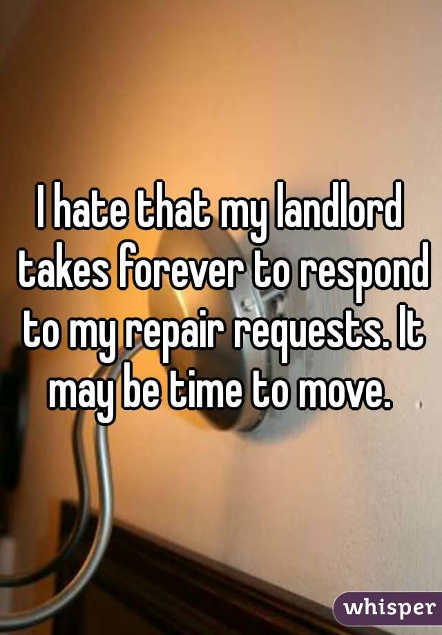 I hate that my landlord takes forever to respond to my repair requests. It may be time to move.