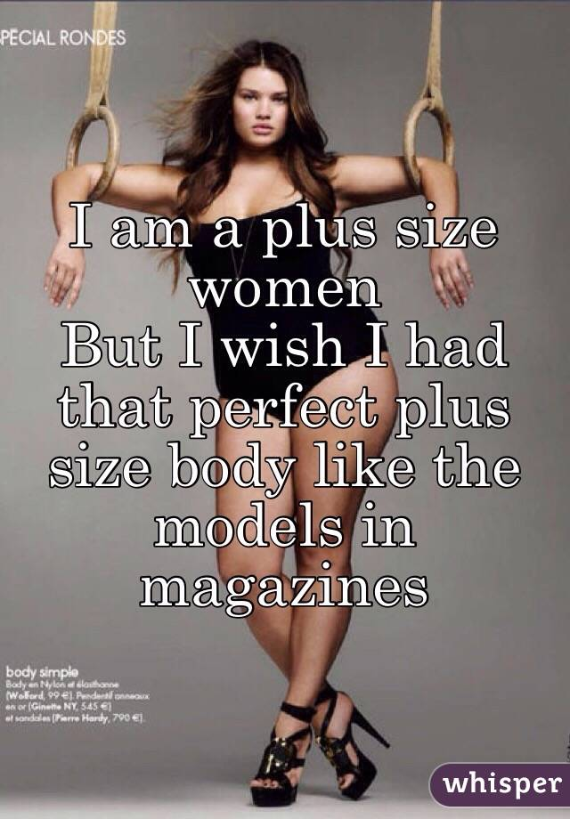 am a plus size women But I wish I had that perfect plus size body like