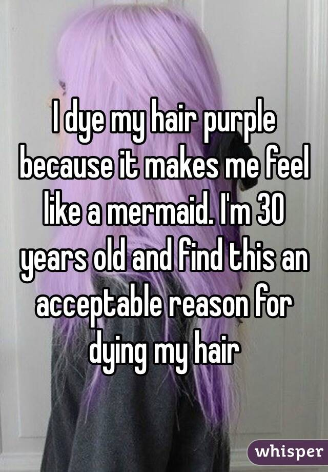 I dye my hair purple because it makes me feel like a mermaid. I'm 30 years old and find this an acceptable reason for dying my hair