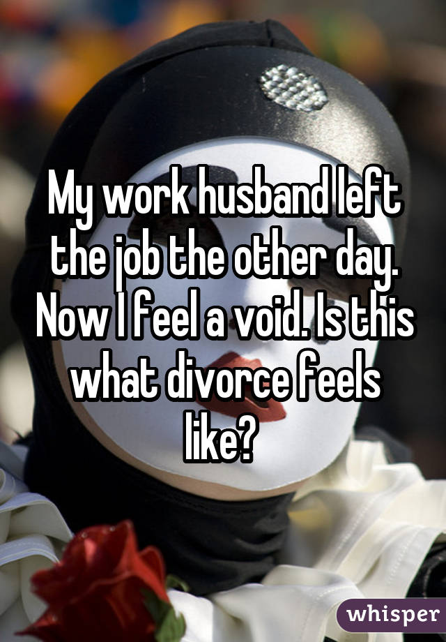 My work husband left the job the other day. Now I feel a void. Is this what divorce feels like?