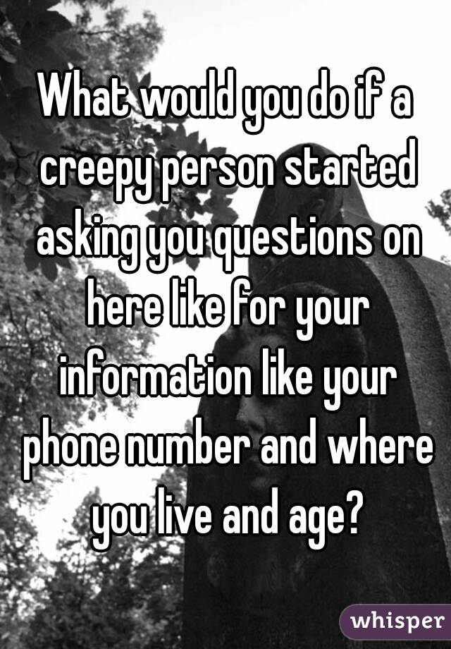 would you do if a creepy person started asking you questions on ...