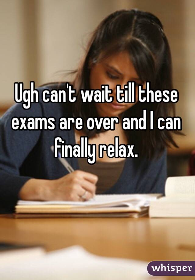Ugh can't wait till these exams are over and I can finally ...