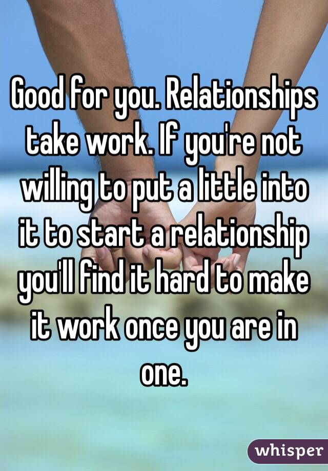 Good for you. Relationships take work. If you're not willing to ...