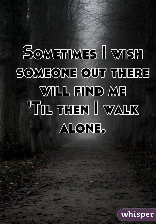 Sometimes I wish someone out there will find me 'Til then I walk ...