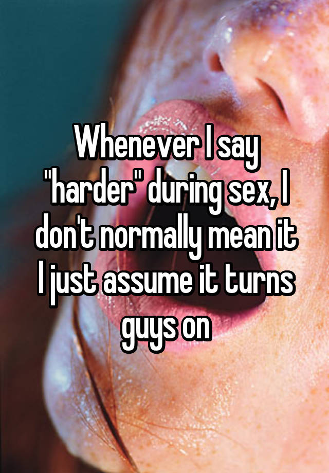 "Whenever I say ""harder"" during sex, I don"
