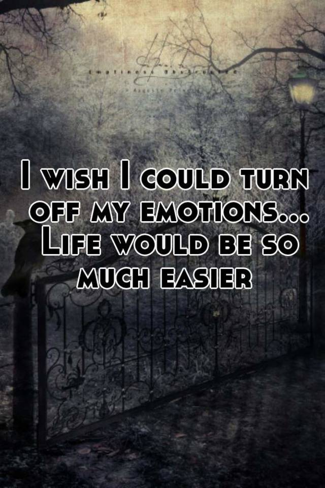 I Wish I Could Turn Off My Emotions... Life Would Be So