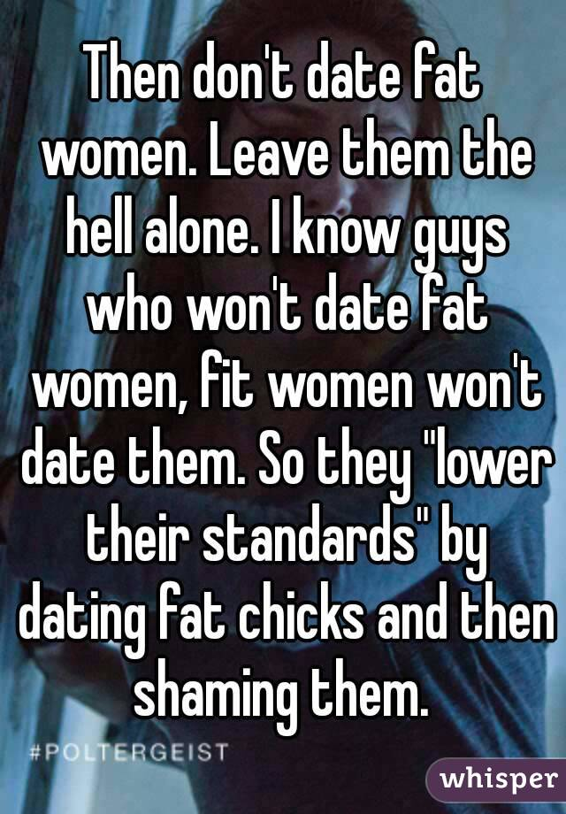 Then don     t date fat women  Leave them the hell alone  I know