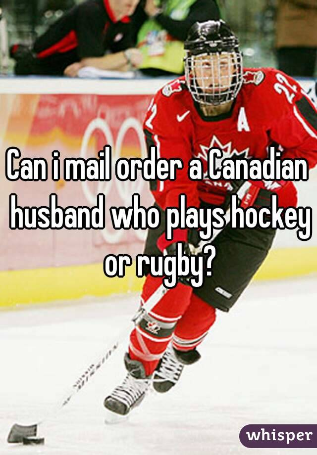 Can i mail order a Canadian husband who plays hockey or rugby?
