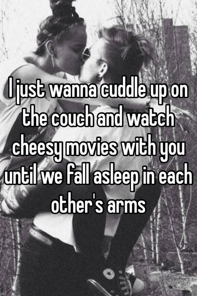 I Wanna Cuddle With You: I Just Wanna Cuddle Up On The Couch And Watch Cheesy