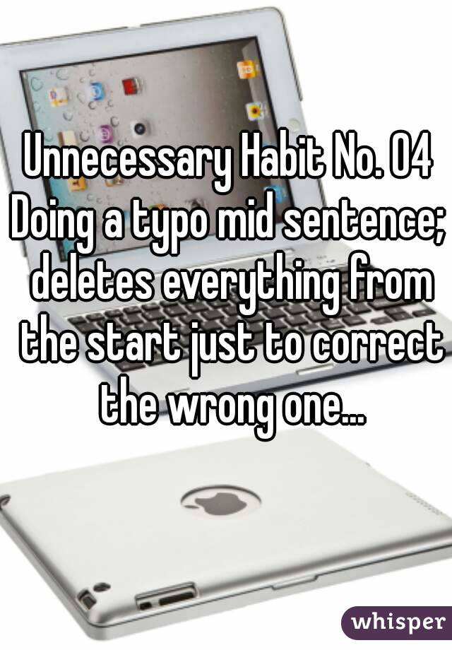 Unnecessary Habit No. 04 Doing a typo mid sentence; deletes everything from the start just to correct the wrong one...