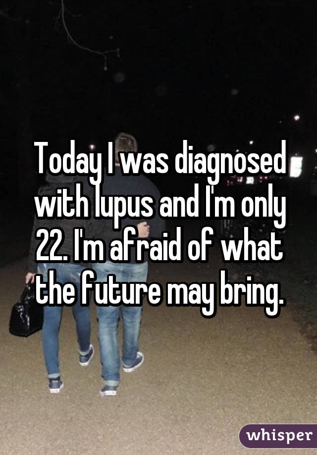 Today I was diagnosed with lupus and I