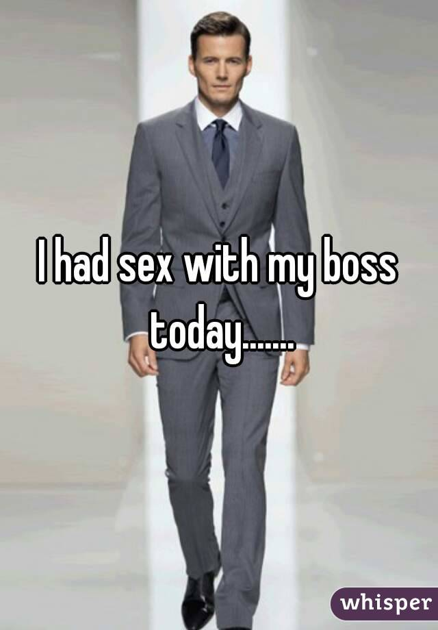 I had sex with my boss today.......