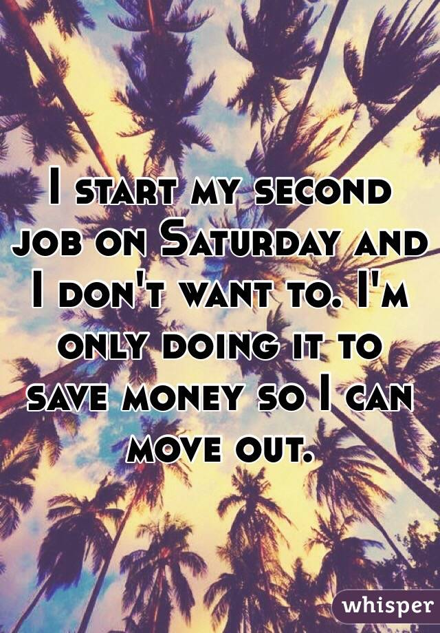 I start my second job on Saturday and I don't want to. I'm only doing it to save money so I can move out.