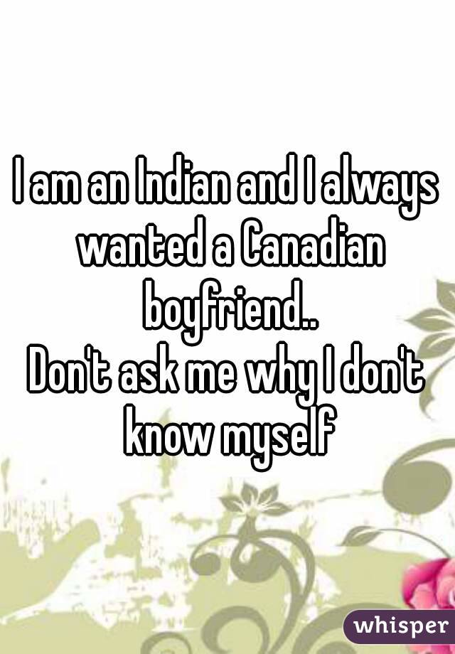 I am an Indian and I always wanted a Canadian boyfriend.. Don't ask me why I don't know myself