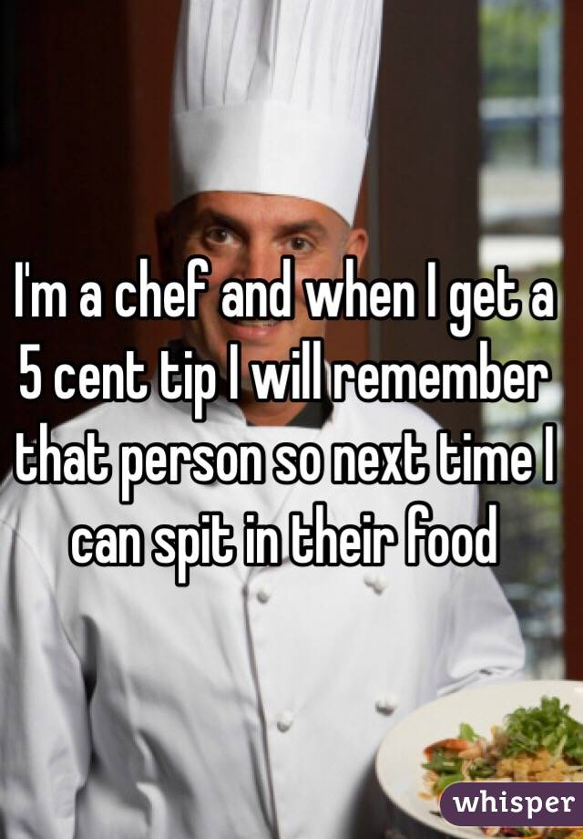I'm a chef and when I get a 5 cent tip I will remember that person so next time I can spit in their food