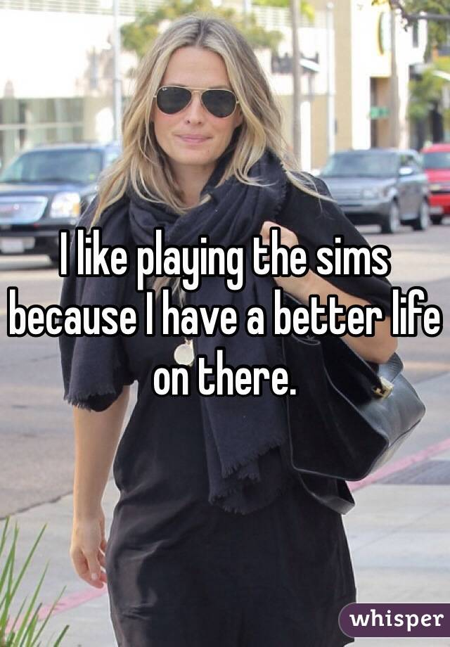 I like playing the sims because I have a better life on there.