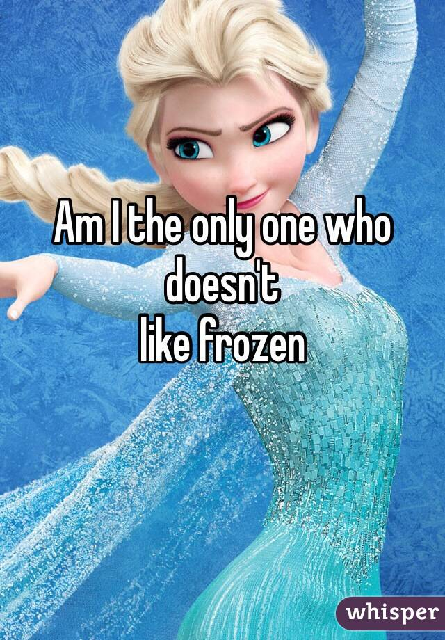 Am I the only one who doesn't     like frozen
