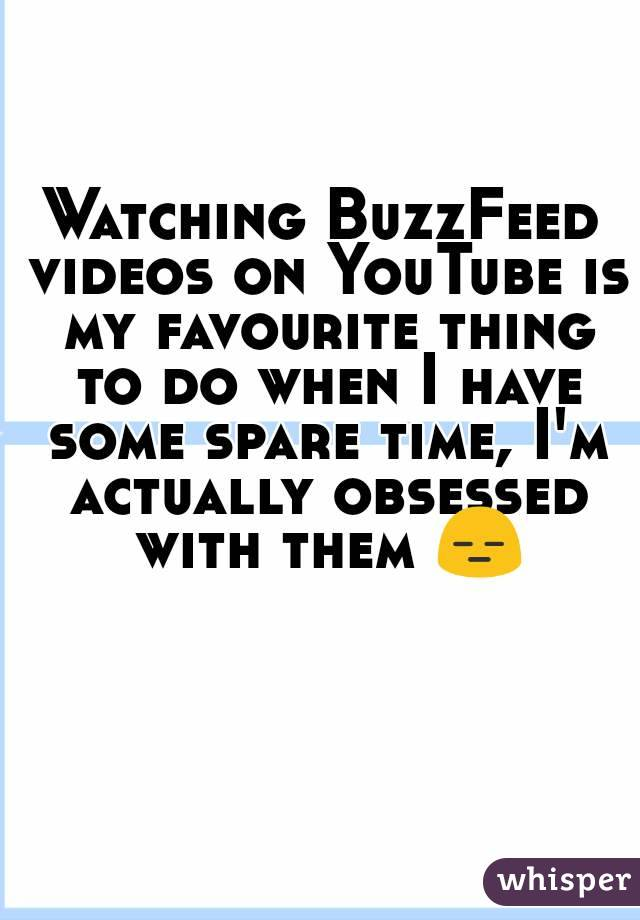 Watching BuzzFeed videos on YouTube is my favourite thing to do when I have some spare time, I'm actually obsessed with them 😑