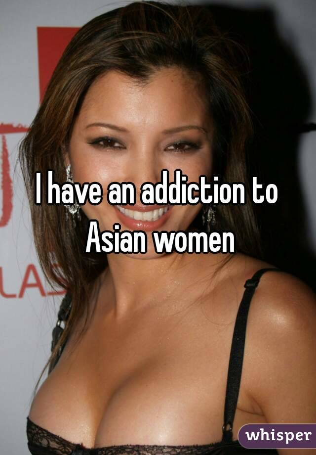 I have an addiction to Asian women