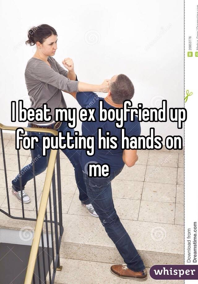 I beat my ex boyfriend up for putting his hands on me