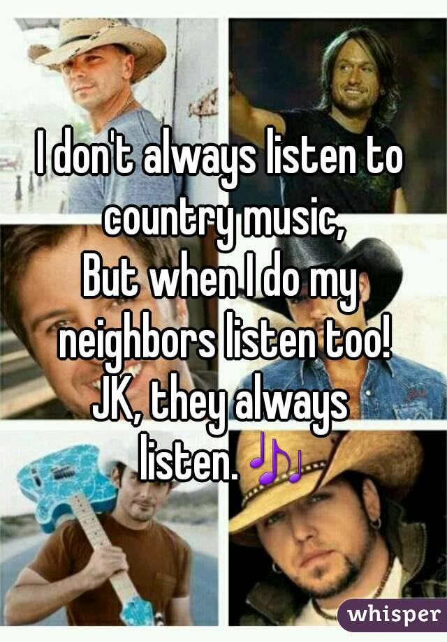 I don't always listen to country music, But when I do my neighbors listen too! JK, they always listen.🎶