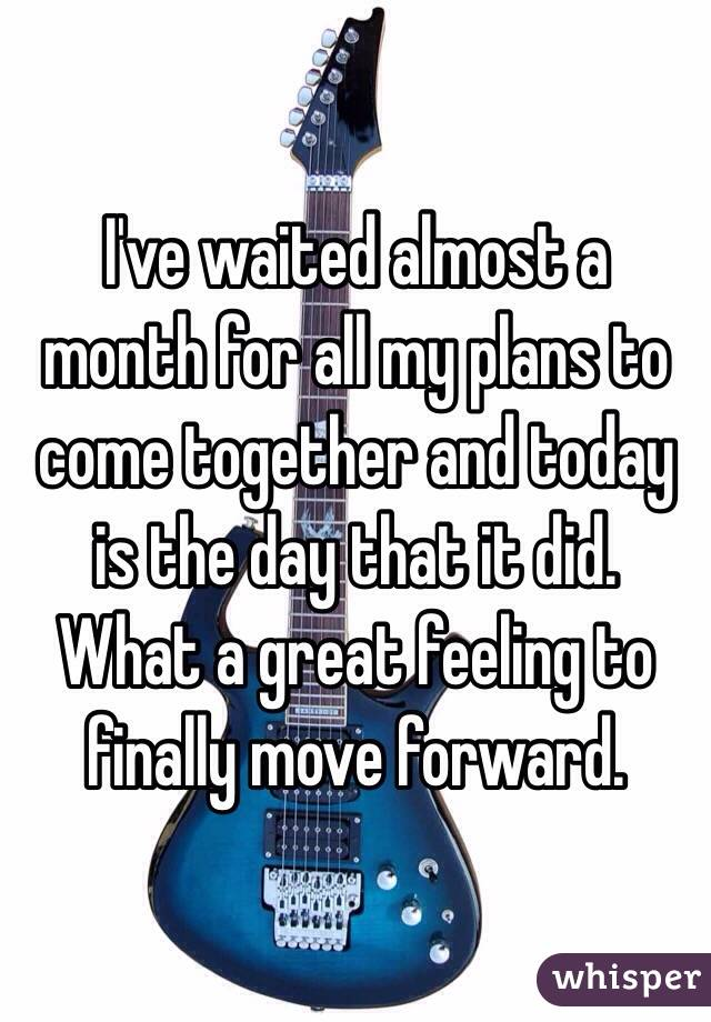 I've waited almost a month for all my plans to come together and today is the day that it did. What a great feeling to finally move forward.