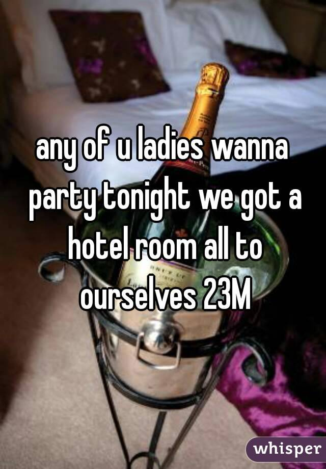 any of u ladies wanna party tonight we got a hotel room all to ourselves 23M