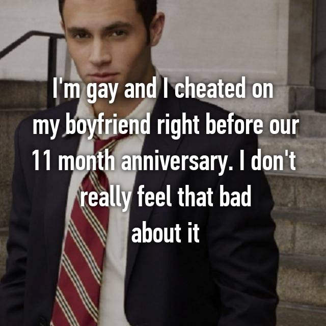 I'm gay and I cheated on  my boyfriend right before our 11 month anniversary. I don't  really feel that bad  about it