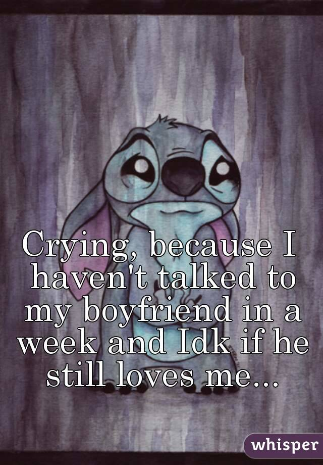 Crying, because I haven't talked to my boyfriend in a week and Idk if he still loves me...