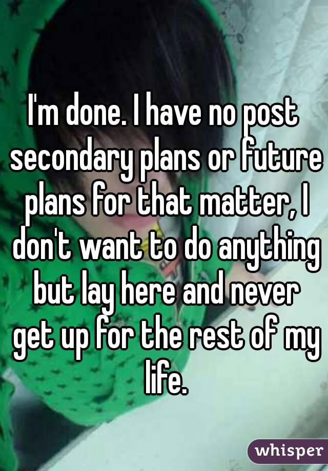 I'm done. I have no post secondary plans or future plans for that matter, I don't want to do anything but lay here and never get up for the rest of my life.