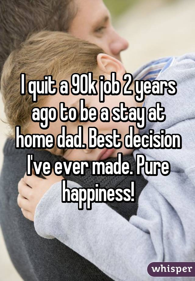 I quit a 90k job 2 years ago to be a stay at home dad. Best decision I