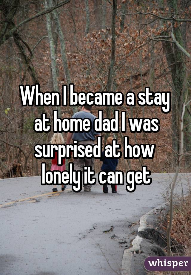 When I became a stay at home dad I was surprised at how lonely it can get