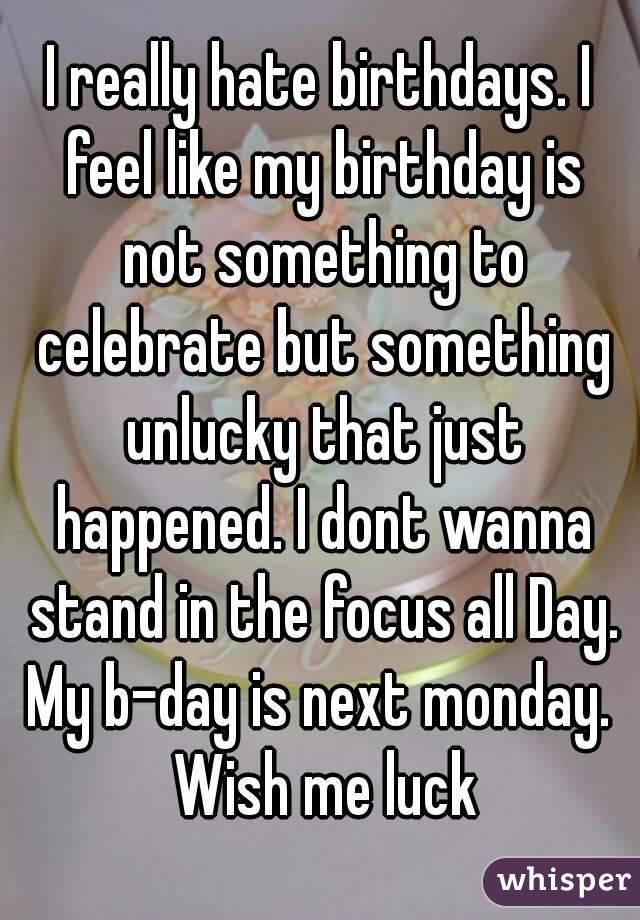 i really birthdays i feel like my birthday is not something to celebrate but something