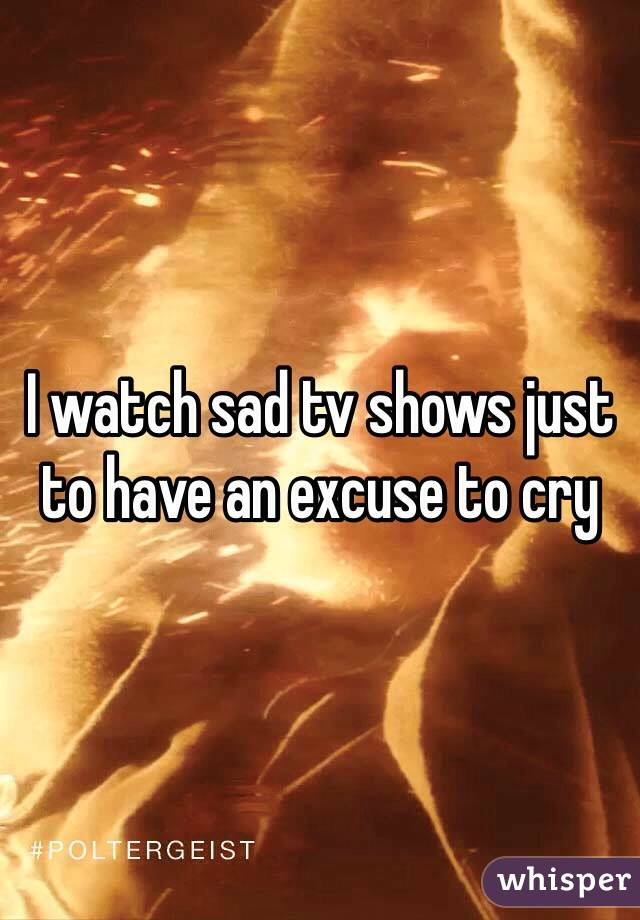 I watch sad tv shows just to have an excuse to cry