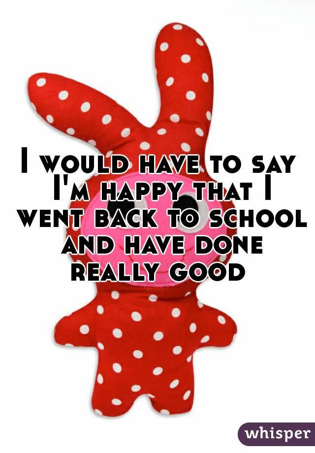 I would have to say I'm happy that I went back to school and have done really good