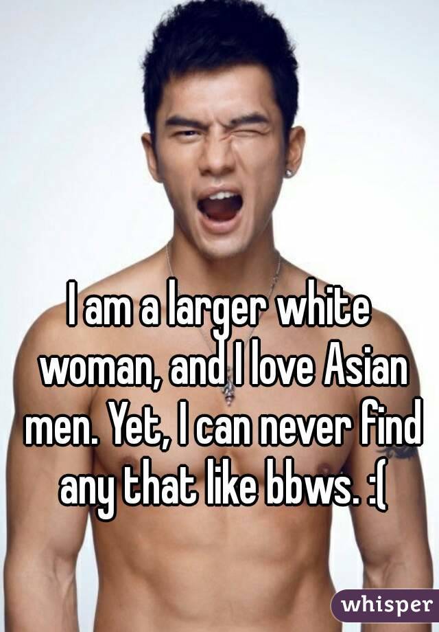 I am a larger white woman, and I love Asian men. Yet, I can never find any that like bbws. :(