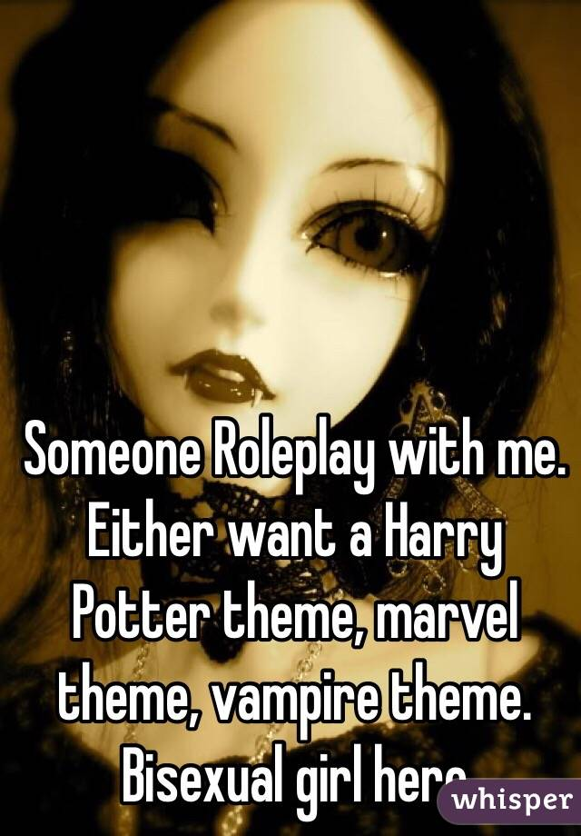 Someone Roleplay with me. Either want a Harry Potter theme, marvel theme, vampire theme. Bisexual girl here