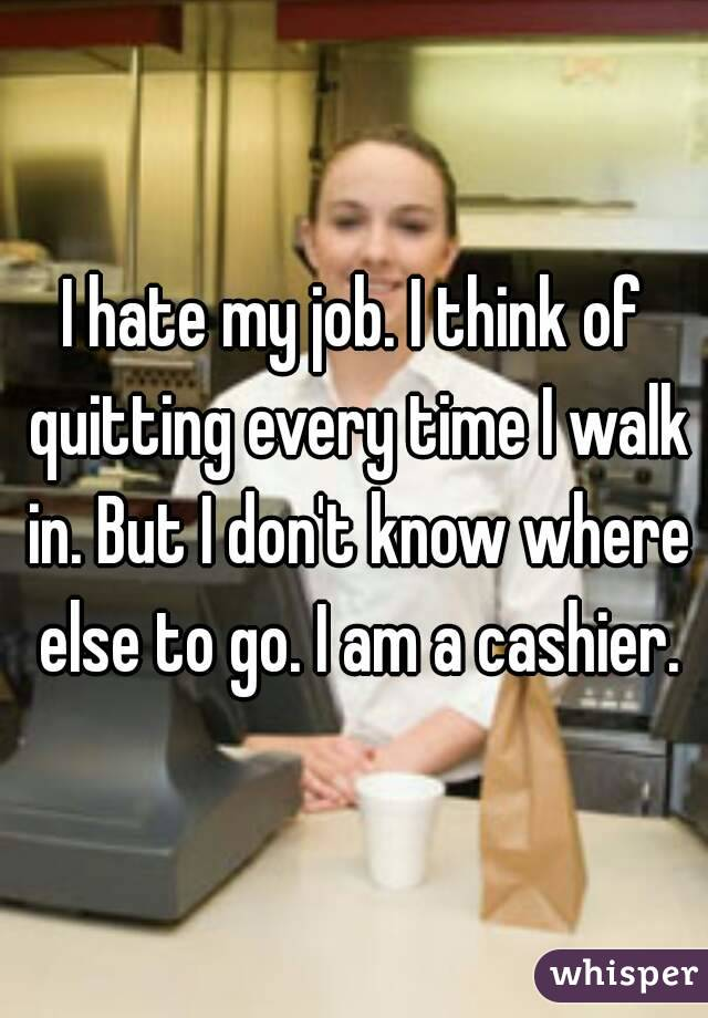 I hate my job. I think of quitting every time I walk in. But I don't know where else to go. I am a cashier.