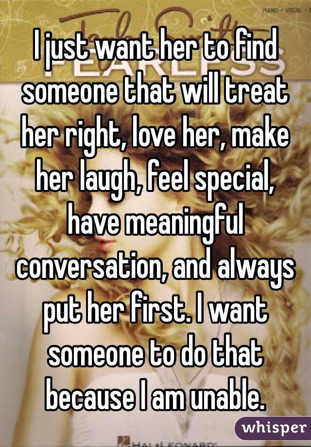 I just want her to find someone that will treat her right, love her, make her laugh, feel special, have meaningful conversation, and always put her first. I want someone to do that because I am unable.