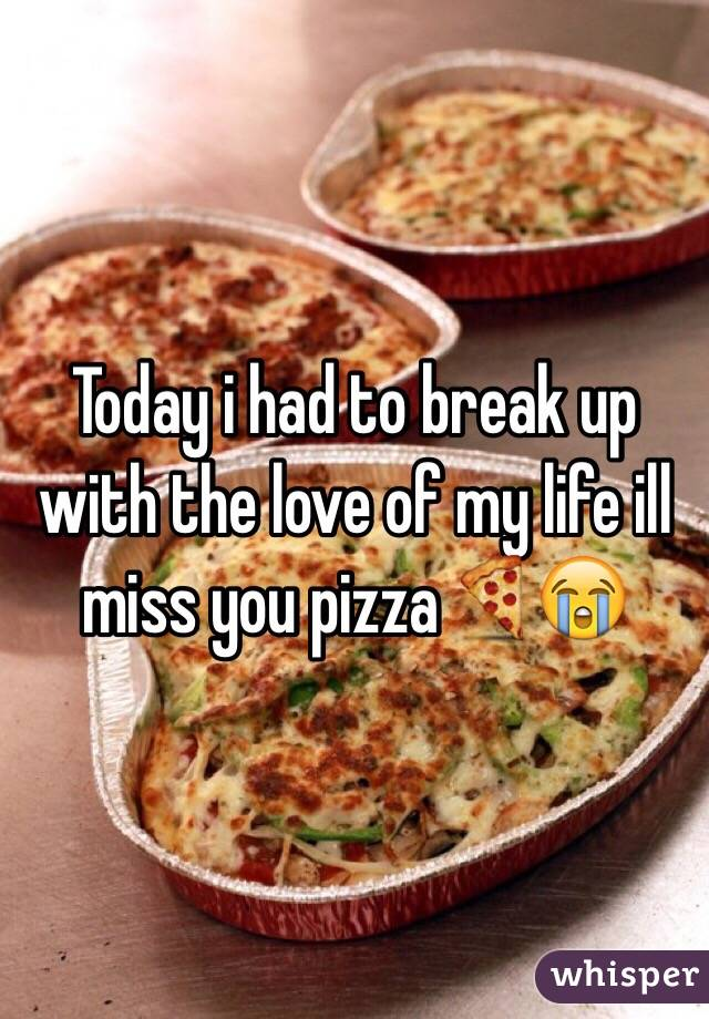 Today i had to break up with the love of my life ill miss you pizza🍕😭