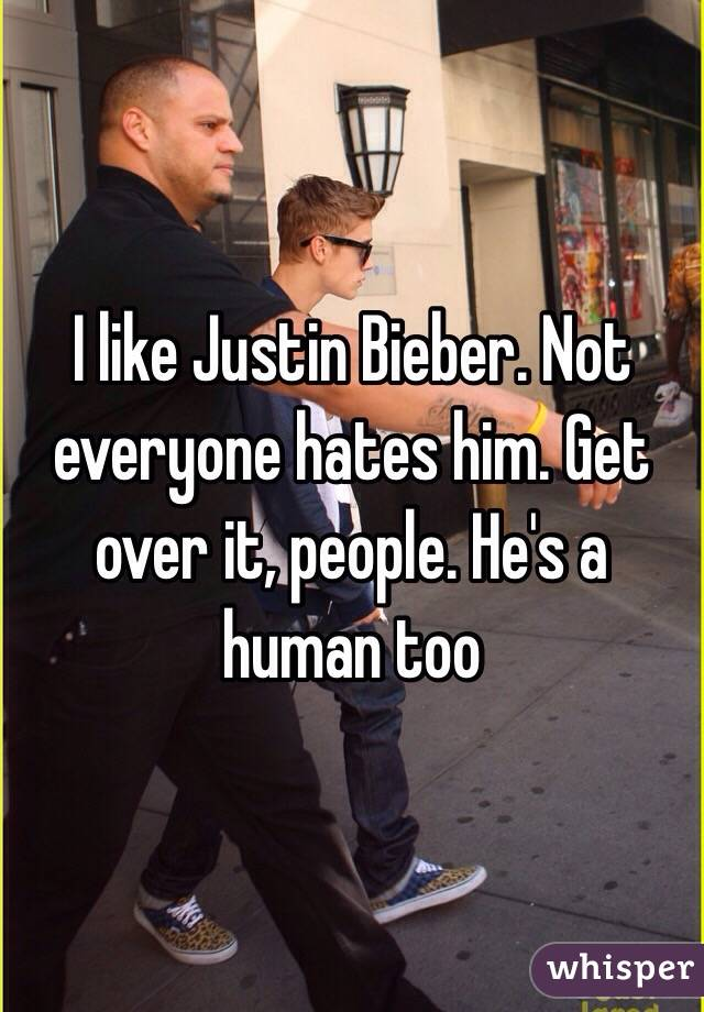 I like Justin Bieber. Not everyone hates him. Get over it, people. He's a human too