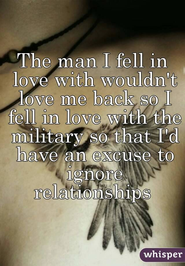 The man I fell in love with wouldn't love me back so I fell in love with the military so that I'd have an excuse to ignore relationships