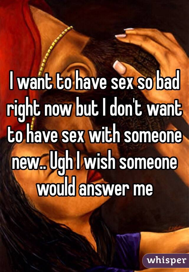 i want to have sex now