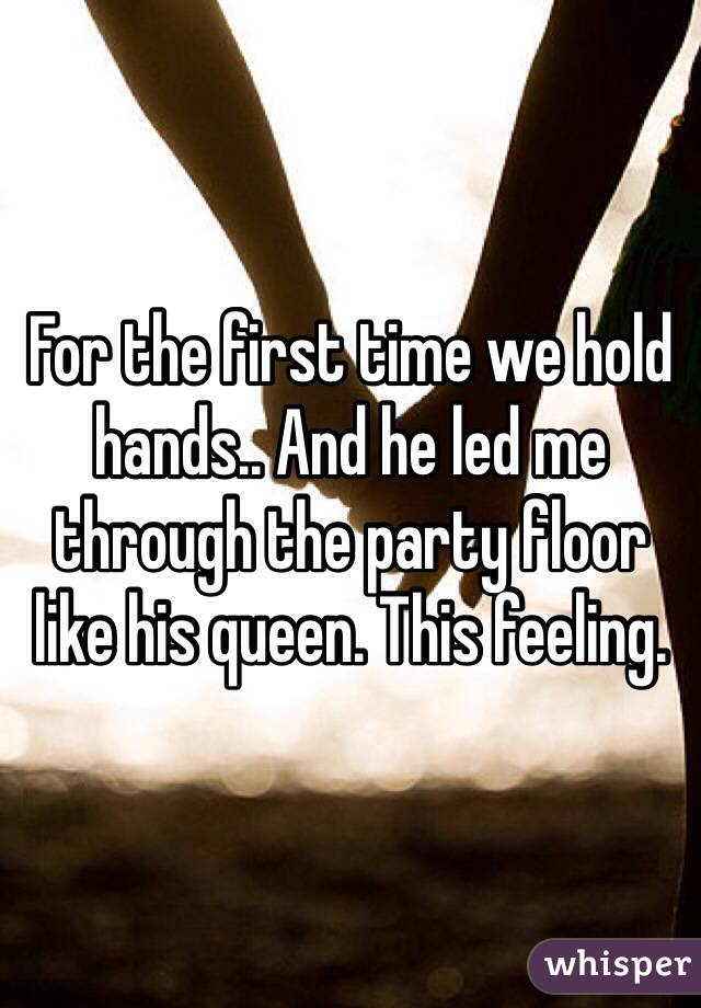 For the first time we hold hands.. And he led me through the party floor like his queen. This feeling.