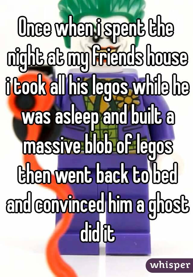 Once when i spent the night at my friends house i took all his legos while he was asleep and built a massive blob of legos then went back to bed and convinced him a ghost did it
