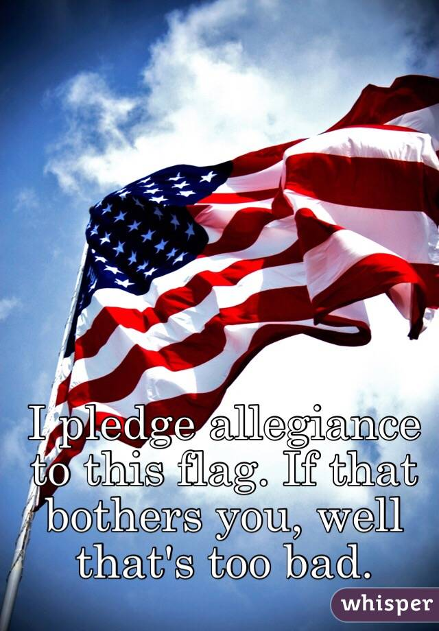 pledge allegiance to this flag. If that bothers you, well that's ...