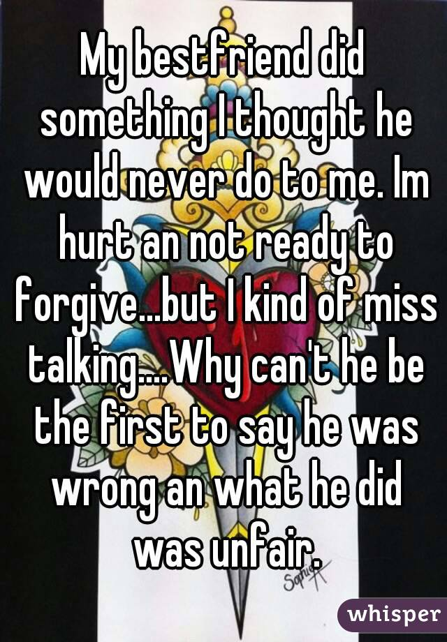My bestfriend did something I thought he would never do to me. Im hurt an not ready to forgive...but I kind of miss talking....Why can't he be the first to say he was wrong an what he did was unfair.